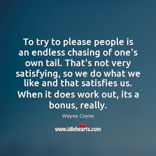 To try to please people is an endless chasing of one's own Wayne Coyne Picture Quote