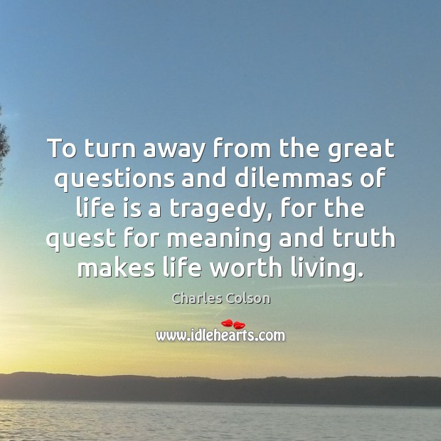 To turn away from the great questions and dilemmas of life is Charles Colson Picture Quote