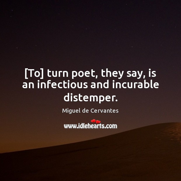 [To] turn poet, they say, is an infectious and incurable distemper. Miguel de Cervantes Picture Quote