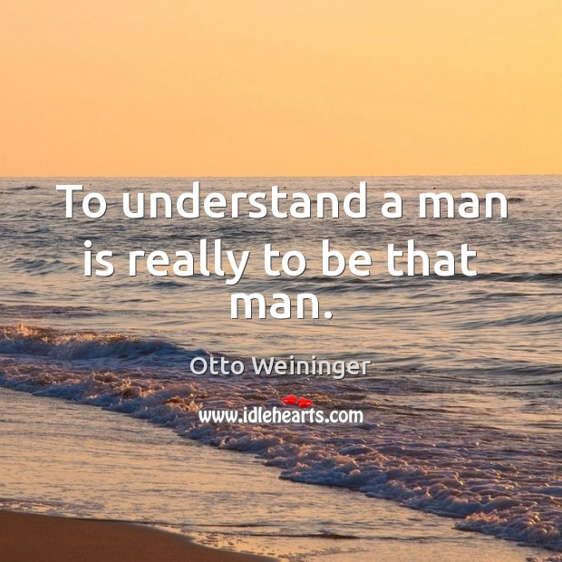 To understand a man is really to be that man. Otto Weininger Picture Quote
