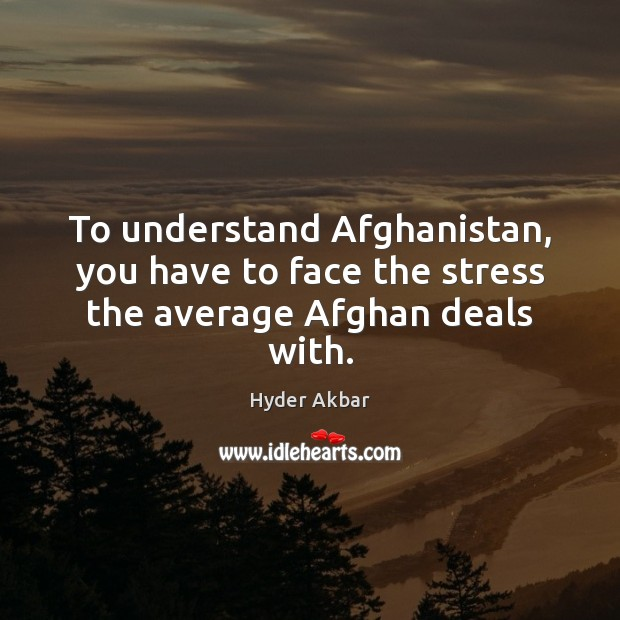 To understand Afghanistan, you have to face the stress the average Afghan deals with. Image