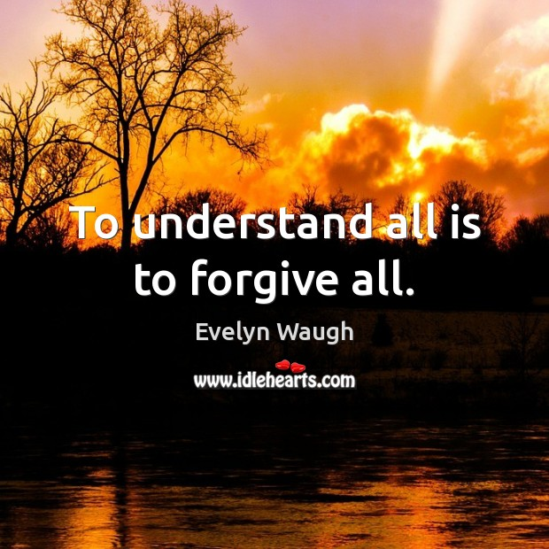 To understand all is to forgive all. Evelyn Waugh Picture Quote
