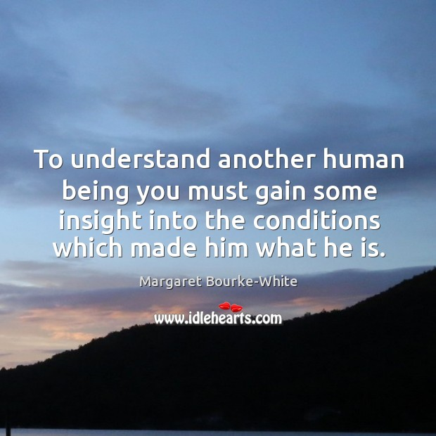 To understand another human being you must gain some insight into the conditions which made him what he is. Margaret Bourke-White Picture Quote