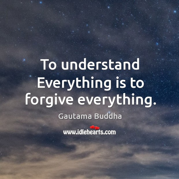 To understand everything is to forgive everything. Image