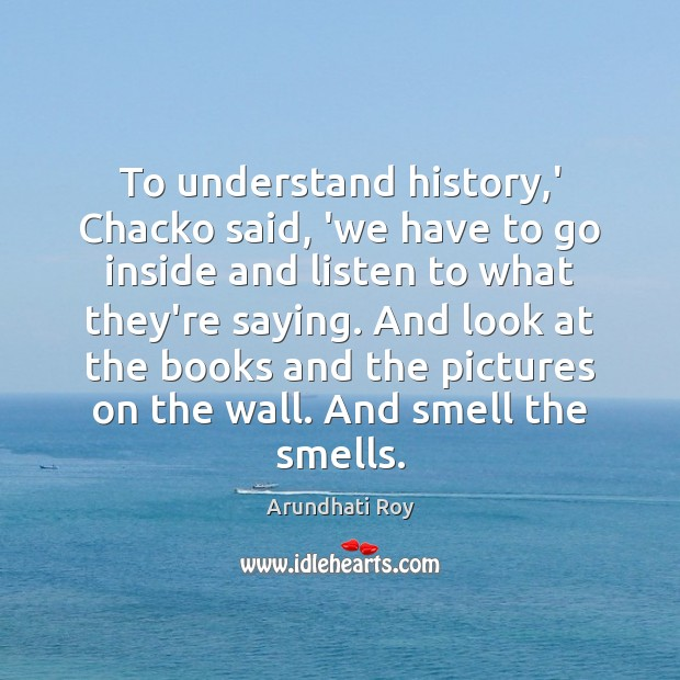 To understand history,' Chacko said, 'we have to go inside and Image
