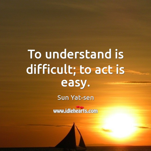 To Understand Is Difficult To Act Is Easy