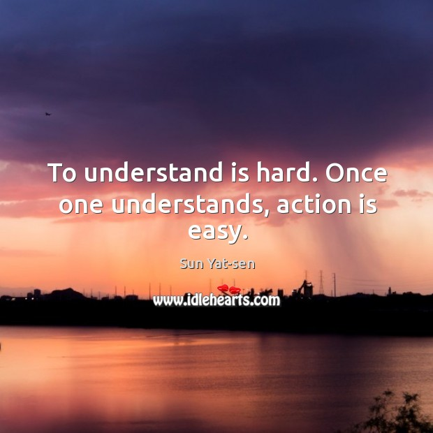 To understand is hard. Once one understands, action is easy. Image