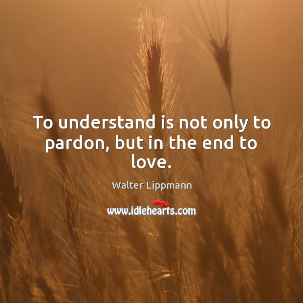 To understand is not only to pardon, but in the end to love. Walter Lippmann Picture Quote