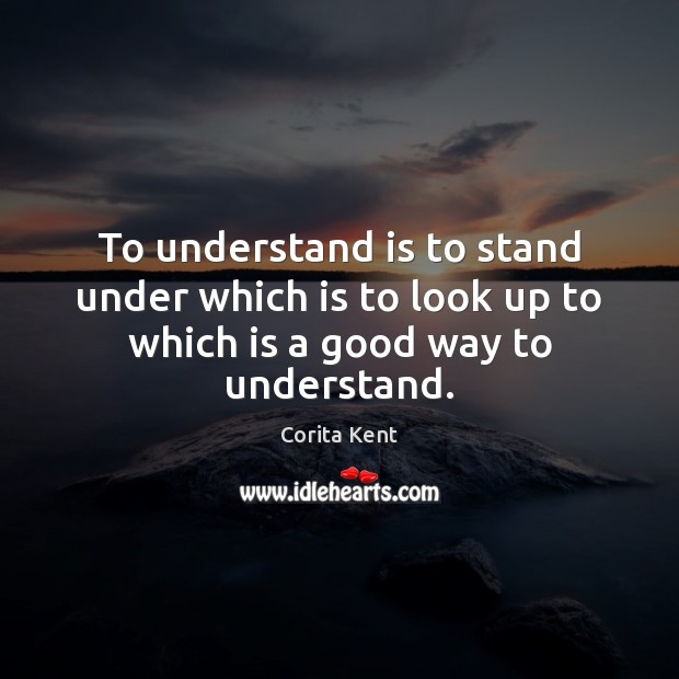 Image, To understand is to stand under which is to look up to which is a good way to understand.