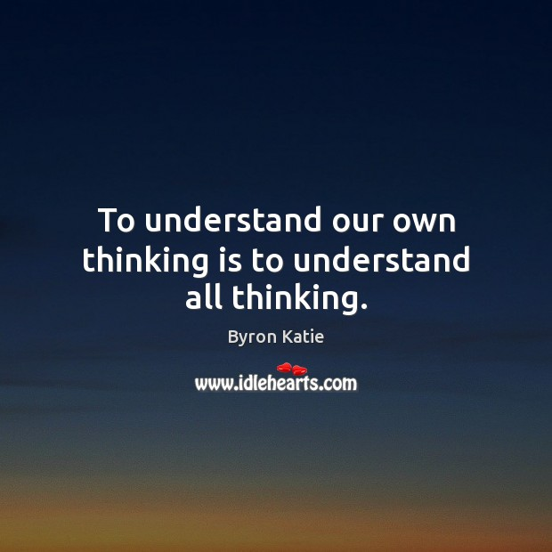 To understand our own thinking is to understand all thinking. Byron Katie Picture Quote