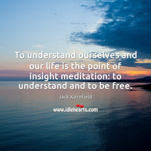 To understand ourselves and our life is the point of insight meditation: Jack Kornfield Picture Quote