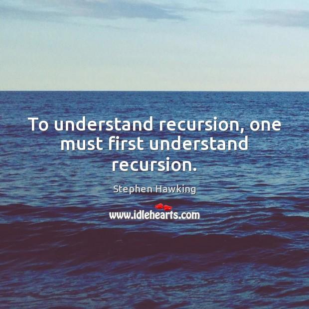 To understand recursion, one must first understand recursion. Image