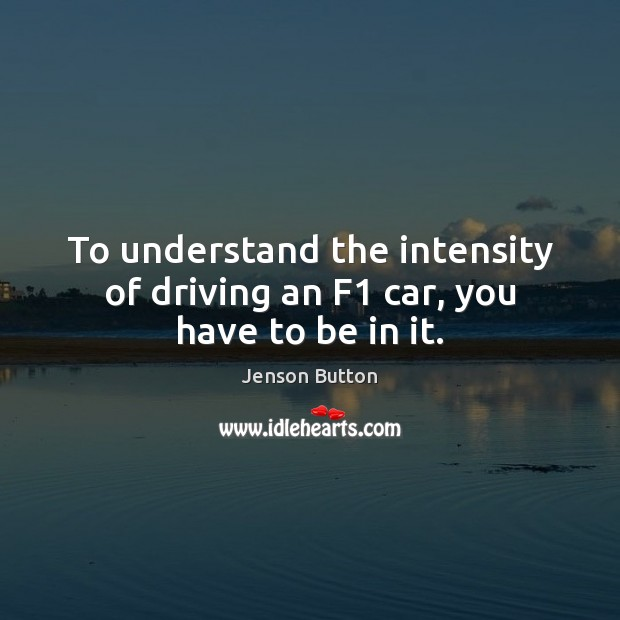 To understand the intensity of driving an F1 car, you have to be in it. Jenson Button Picture Quote