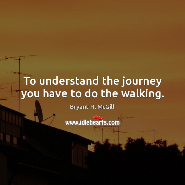 Image, To understand the journey you have to do the walking.