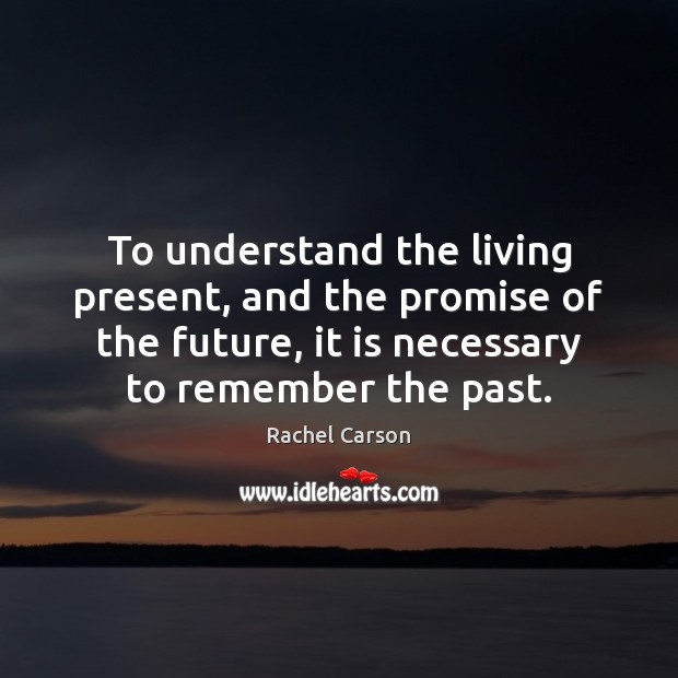 To understand the living present, and the promise of the future, it Promise Quotes Image
