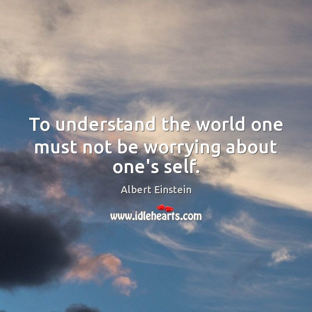 Image, To understand the world one must not be worrying about one's self.