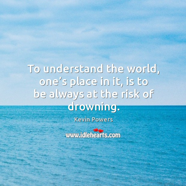 To understand the world, one's place in it, is to be always at the risk of drowning. Image