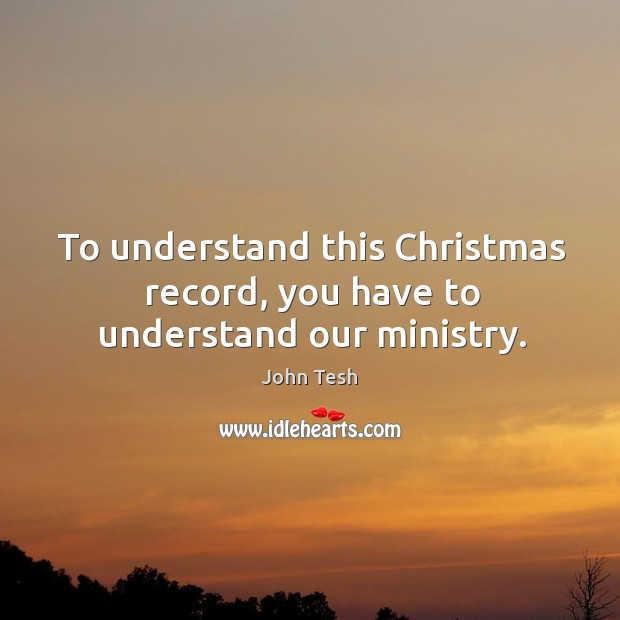 To understand this christmas record, you have to understand our ministry. John Tesh Picture Quote