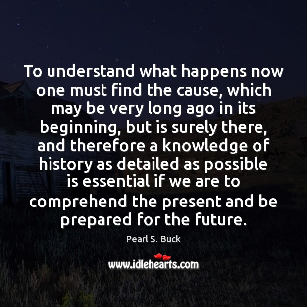 To understand what happens now one must find the cause, which may Pearl S. Buck Picture Quote