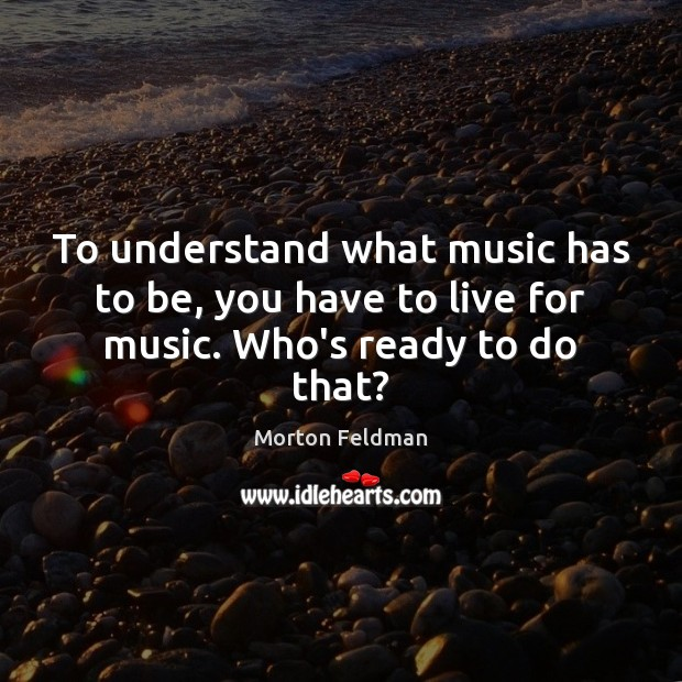 To understand what music has to be, you have to live for music. Who's ready to do that? Morton Feldman Picture Quote