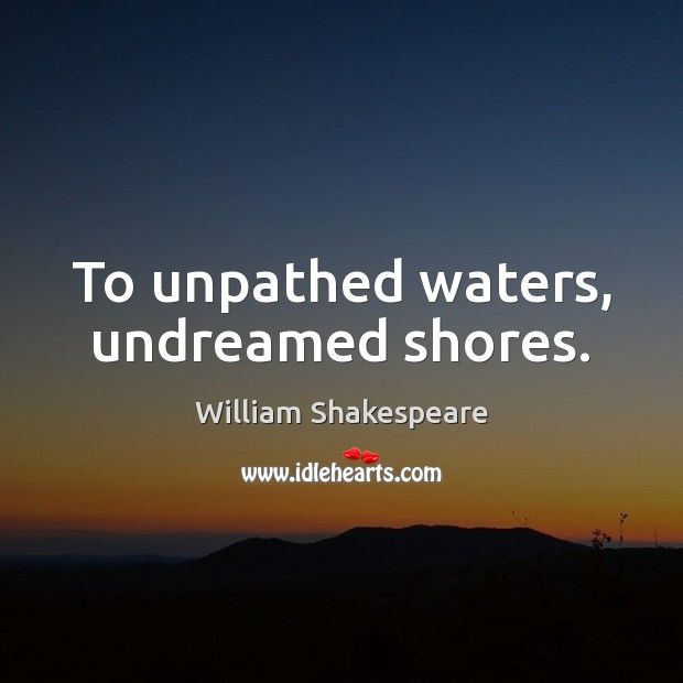 To unpathed waters, undreamed shores. Image