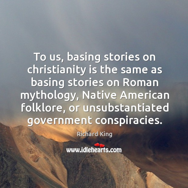 To us, basing stories on christianity is the same as basing stories on roman mythology Richard King Picture Quote
