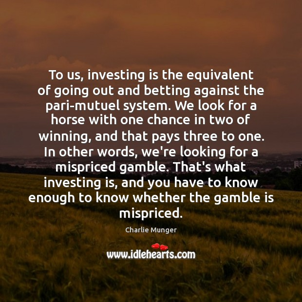 To us, investing is the equivalent of going out and betting against Charlie Munger Picture Quote