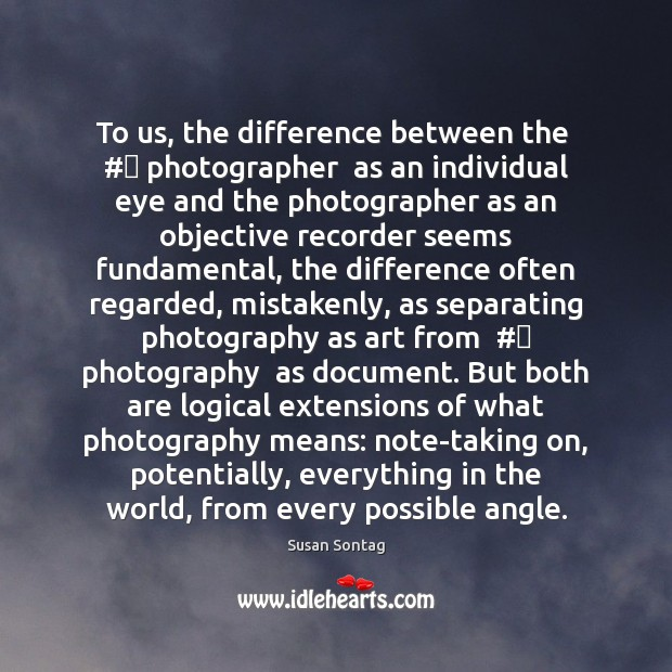 To us, the difference between the  # photographer  as an individual eye and Susan Sontag Picture Quote