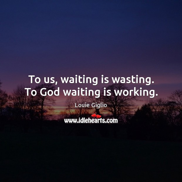 To us, waiting is wasting. To GOD, waiting is working