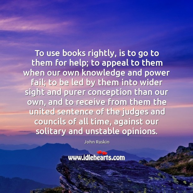 To use books rightly, is to go to them for help; to appeal to them when Image