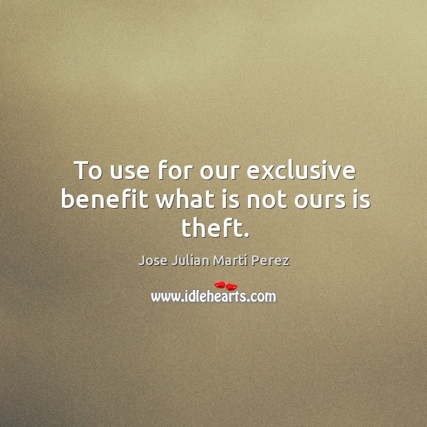 To use for our exclusive benefit what is not ours is theft. Jose Julian Marti Perez Picture Quote