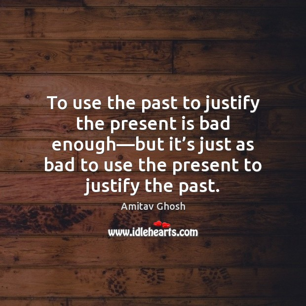 To use the past to justify the present is bad enough—but Image