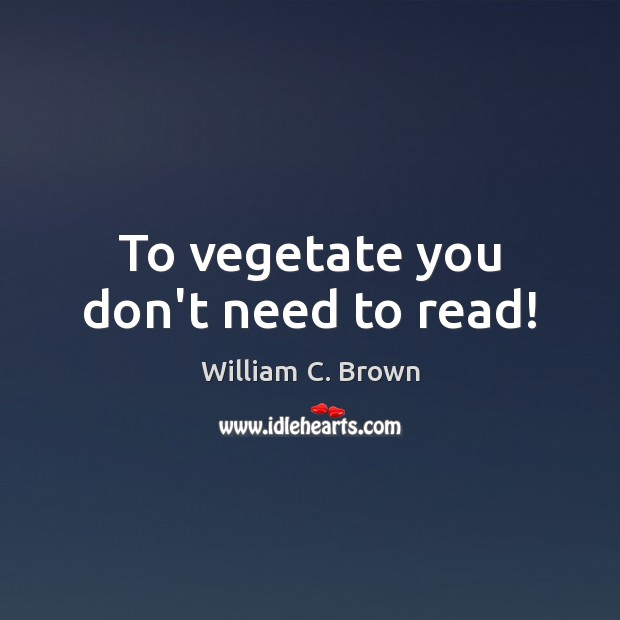 To vegetate you don't need to read! Image