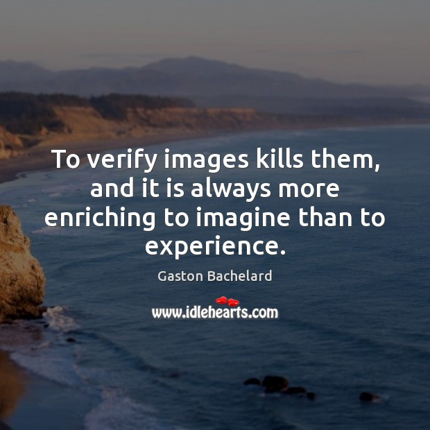 To verify images kills them, and it is always more enriching to Gaston Bachelard Picture Quote