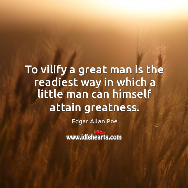 Image, To vilify a great man is the readiest way in which a little man can himself attain greatness.