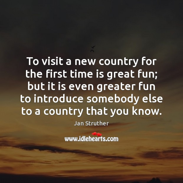 To visit a new country for the first time is great fun; Jan Struther Picture Quote