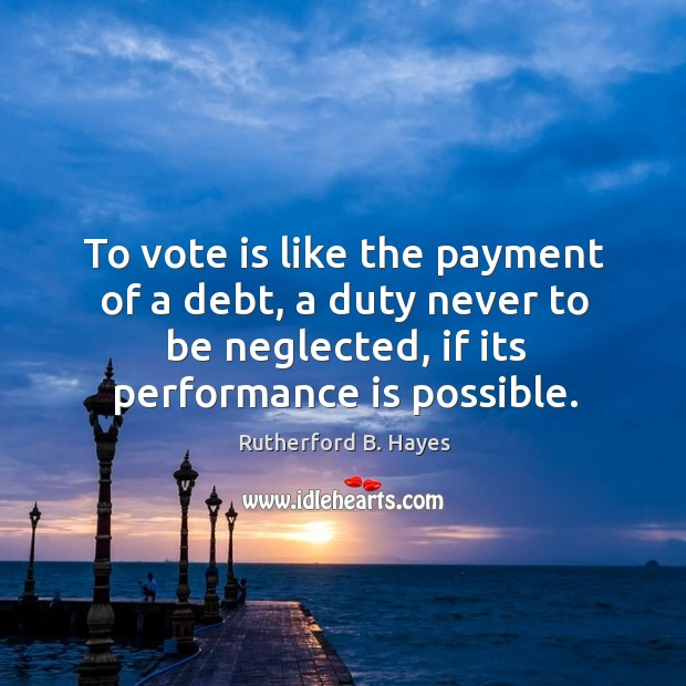 To vote is like the payment of a debt, a duty never to be neglected, if its performance is possible. Rutherford B. Hayes Picture Quote