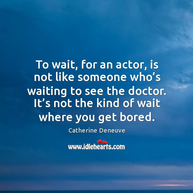 To wait, for an actor, is not like someone who's waiting to see the doctor. Image