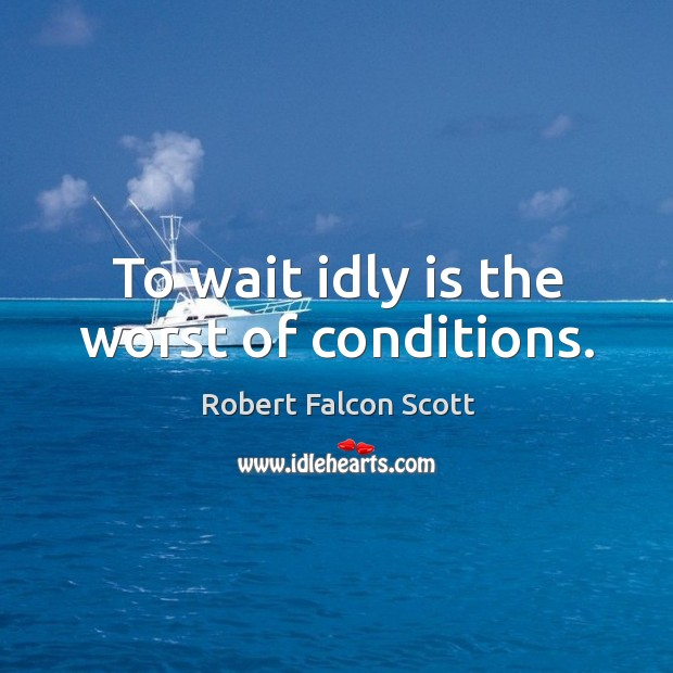 To wait idly is the worst of conditions. Image