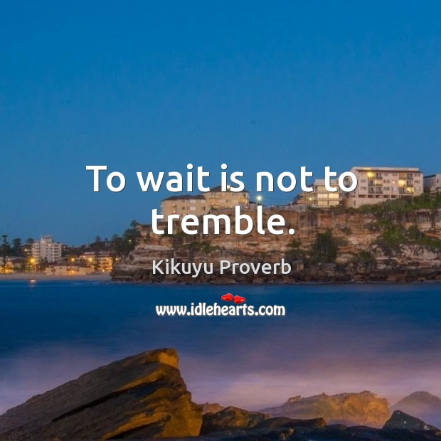 To wait is not to tremble. Kikuyu Proverbs Image