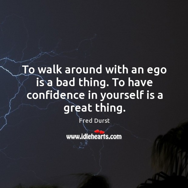 To walk around with an ego is a bad thing. To have confidence in yourself is a great thing. Image