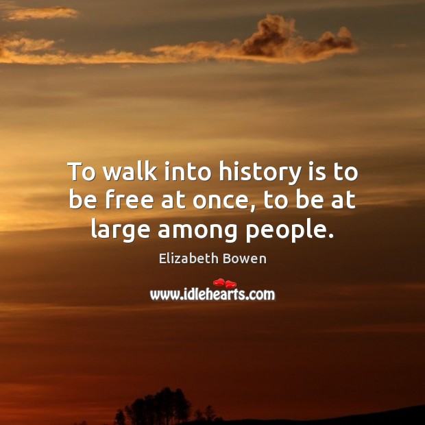 To walk into history is to be free at once, to be at large among people. Image