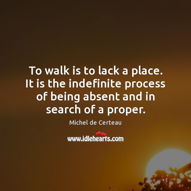 To walk is to lack a place. It is the indefinite process Michel de Certeau Picture Quote