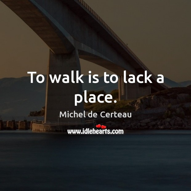 To walk is to lack a place. Michel de Certeau Picture Quote