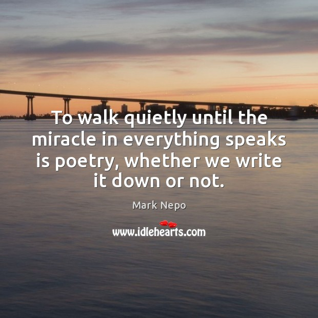 To walk quietly until the miracle in everything speaks is poetry, whether Mark Nepo Picture Quote