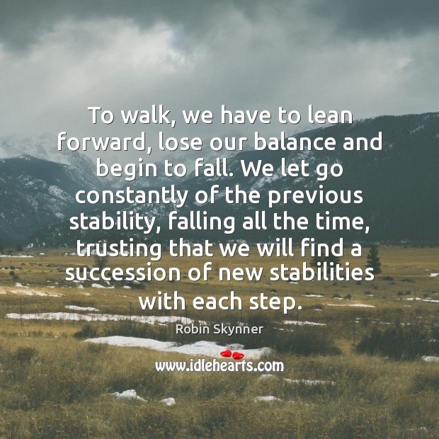 To walk, we have to lean forward, lose our balance and begin Image