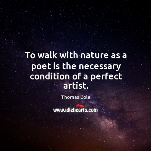 Image, To walk with nature as a poet is the necessary condition of a perfect artist.