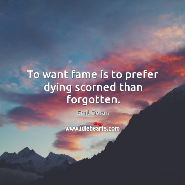 To want fame is to prefer dying scorned than forgotten. Emil Cioran Picture Quote