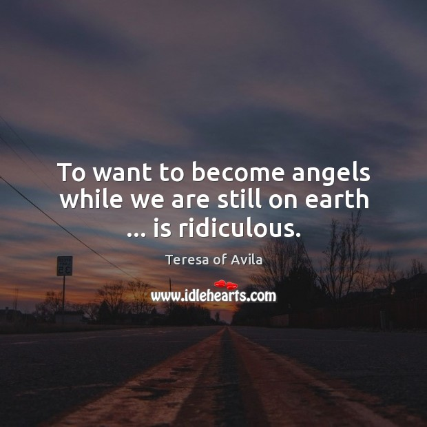 To want to become angels while we are still on earth … is ridiculous. Teresa of Avila Picture Quote