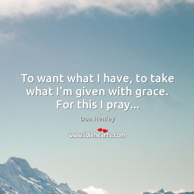 Image, To want what I have, to take what I'm given with grace. For this I pray…